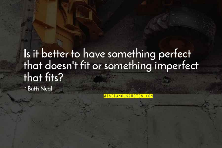 I Thought You Were Perfect Quotes By Buffi Neal: Is it better to have something perfect that