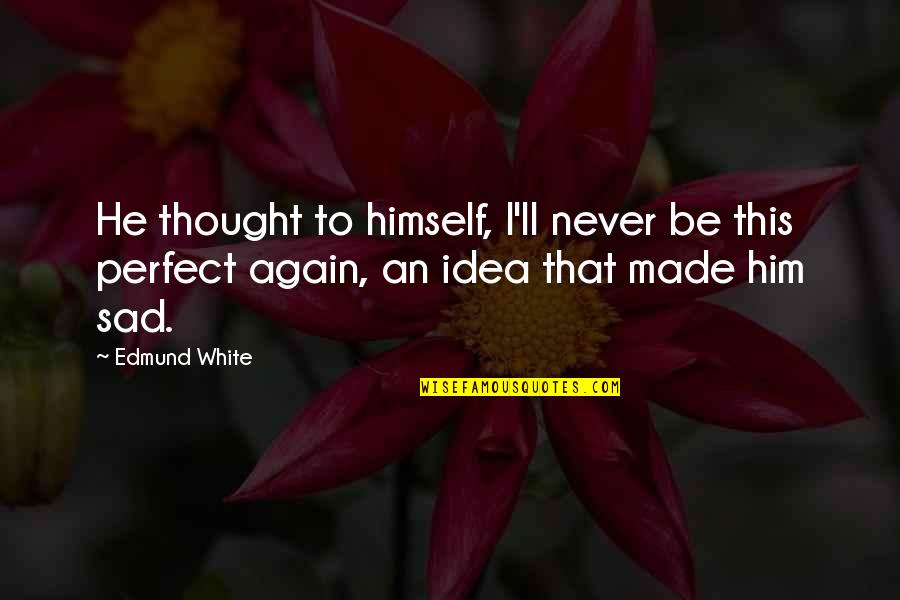 I Thought You Were Perfect Quotes By Edmund White: He thought to himself, I'll never be this