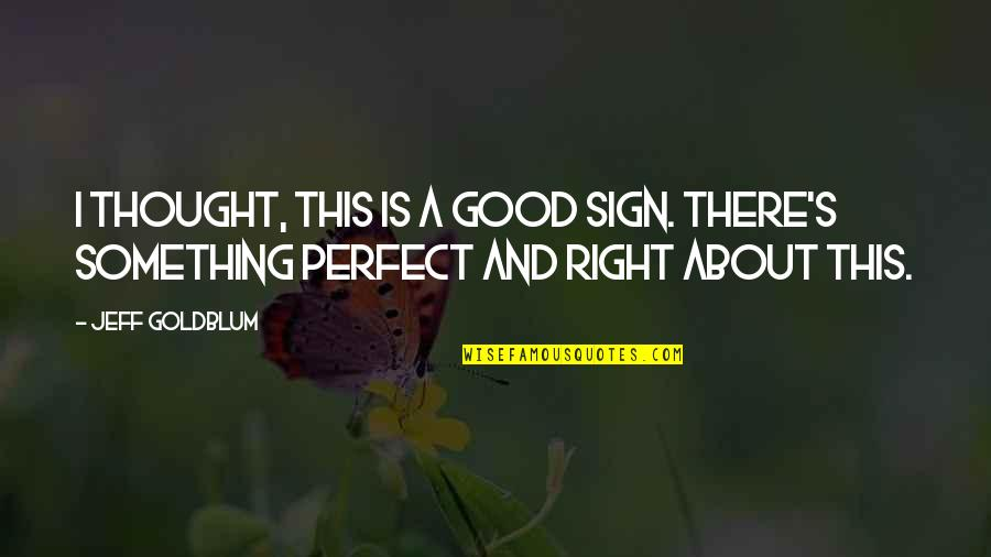 I Thought You Were Perfect Quotes By Jeff Goldblum: I thought, this is a good sign. There's