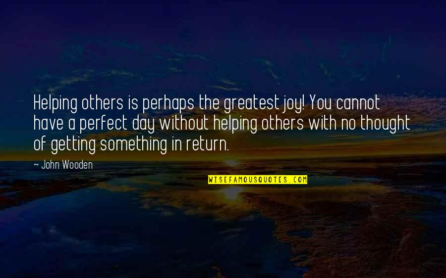 I Thought You Were Perfect Quotes By John Wooden: Helping others is perhaps the greatest joy! You