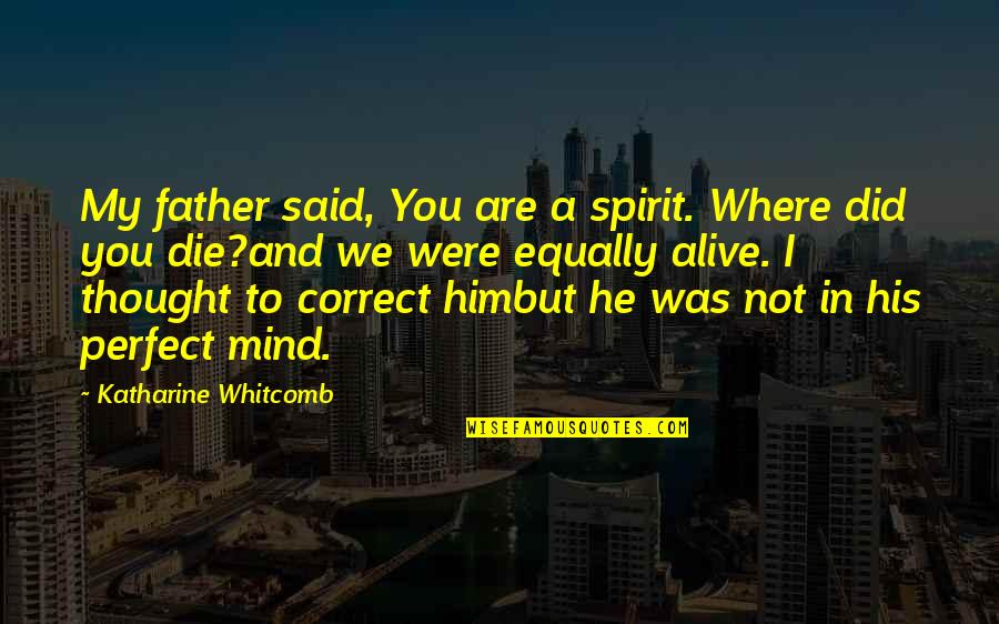 I Thought You Were Perfect Quotes By Katharine Whitcomb: My father said, You are a spirit. Where