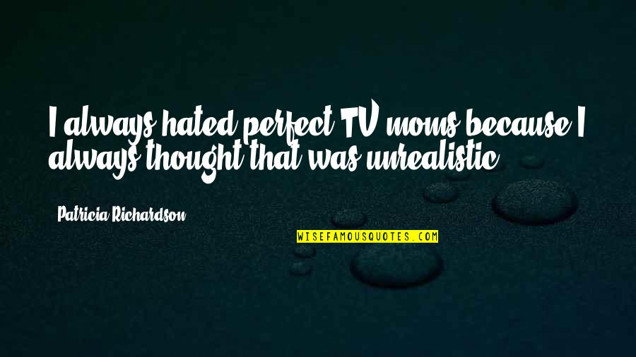 I Thought You Were Perfect Quotes By Patricia Richardson: I always hated perfect TV moms because I