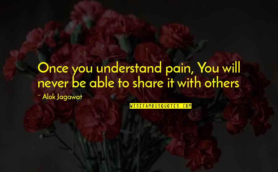 I Understand Your Pain Quotes By Alok Jagawat: Once you understand pain, You will never be