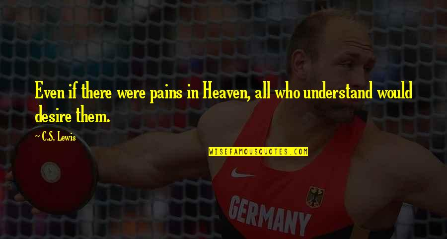 I Understand Your Pain Quotes By C.S. Lewis: Even if there were pains in Heaven, all