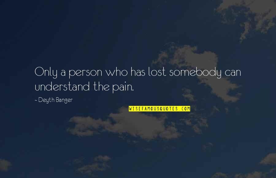 I Understand Your Pain Quotes By Deyth Banger: Only a person who has lost somebody can
