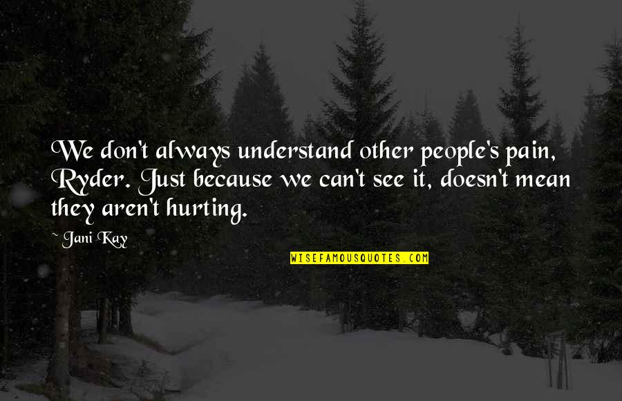 I Understand Your Pain Quotes By Jani Kay: We don't always understand other people's pain, Ryder.