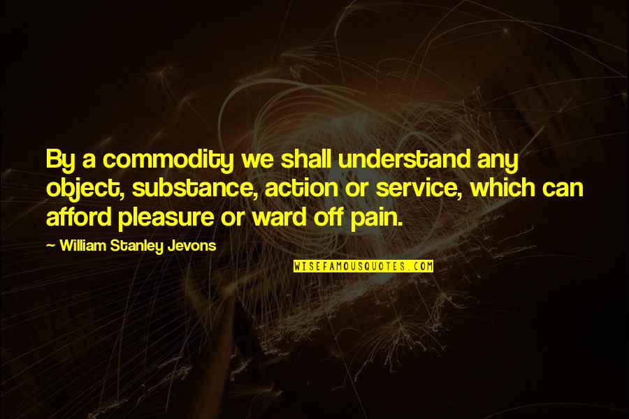 I Understand Your Pain Quotes By William Stanley Jevons: By a commodity we shall understand any object,