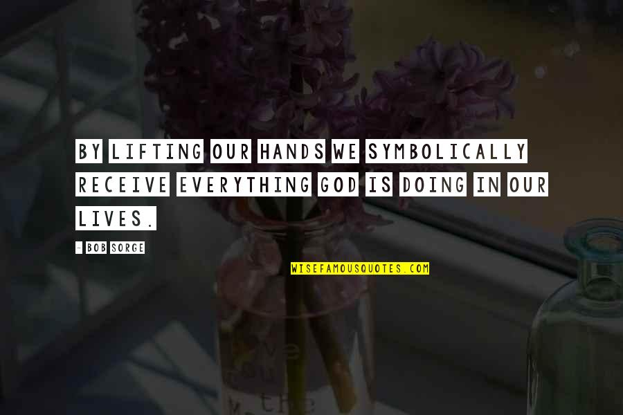 I Used To Believe In Love Quotes By Bob Sorge: By lifting our hands we symbolically receive everything
