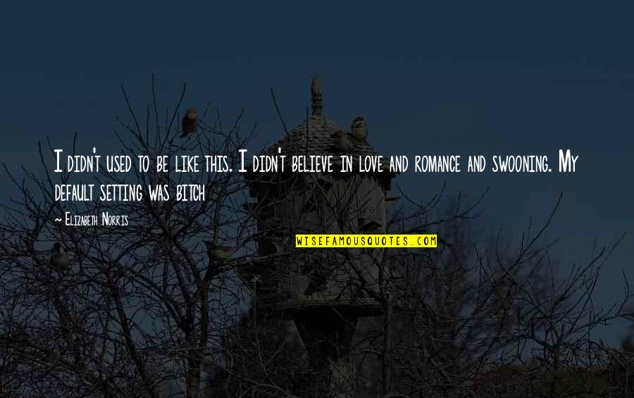 I Used To Believe In Love Quotes By Elizabeth Norris: I didn't used to be like this. I