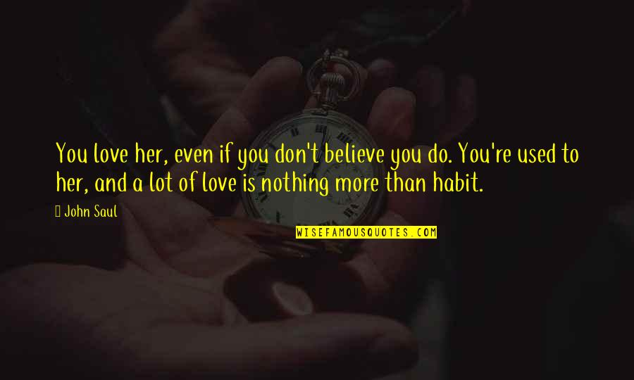 I Used To Believe In Love Quotes By John Saul: You love her, even if you don't believe