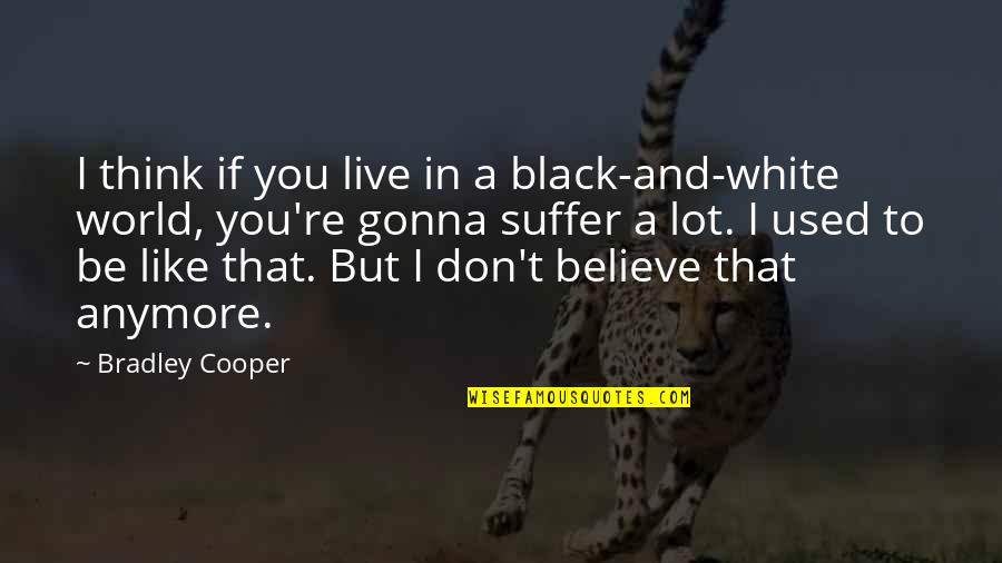 I Used To Believe Quotes By Bradley Cooper: I think if you live in a black-and-white