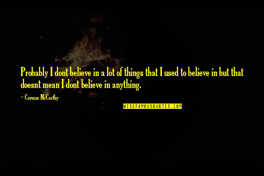 I Used To Believe Quotes By Cormac McCarthy: Probably I dont believe in a lot of