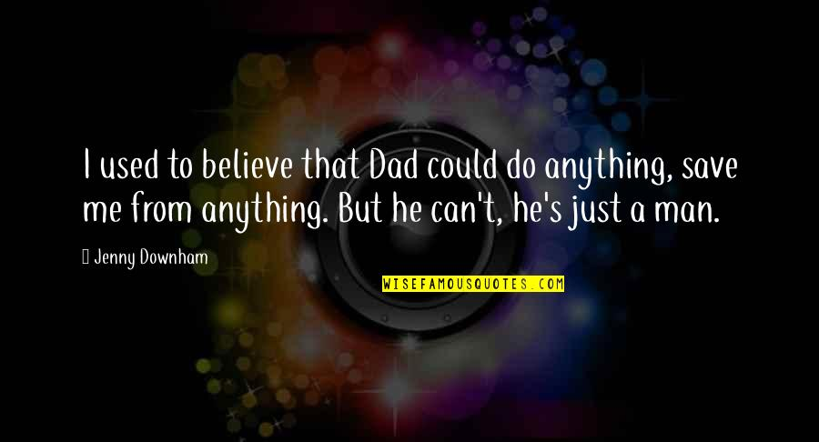 I Used To Believe Quotes By Jenny Downham: I used to believe that Dad could do