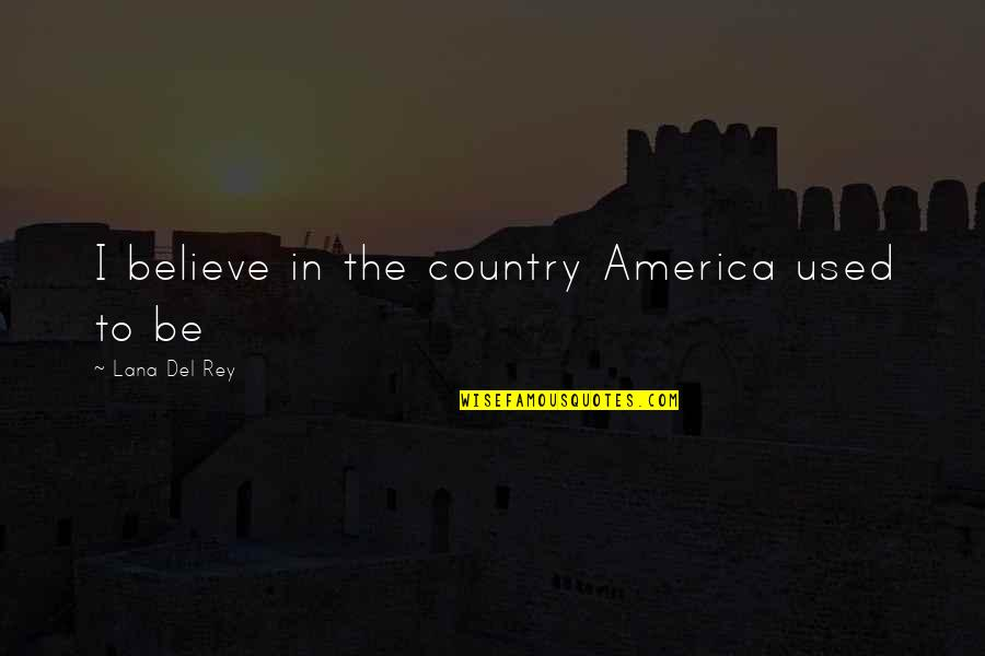 I Used To Believe Quotes By Lana Del Rey: I believe in the country America used to