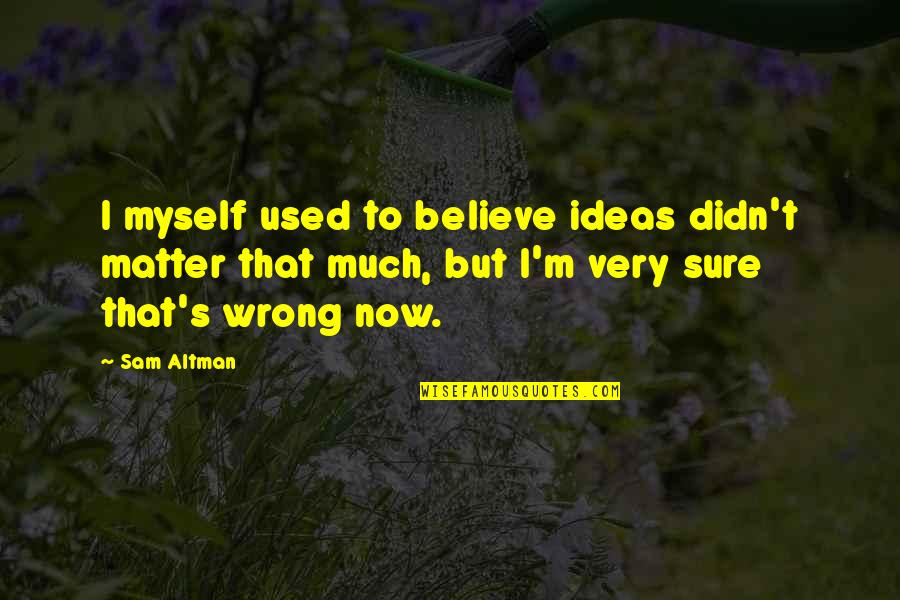 I Used To Believe Quotes By Sam Altman: I myself used to believe ideas didn't matter