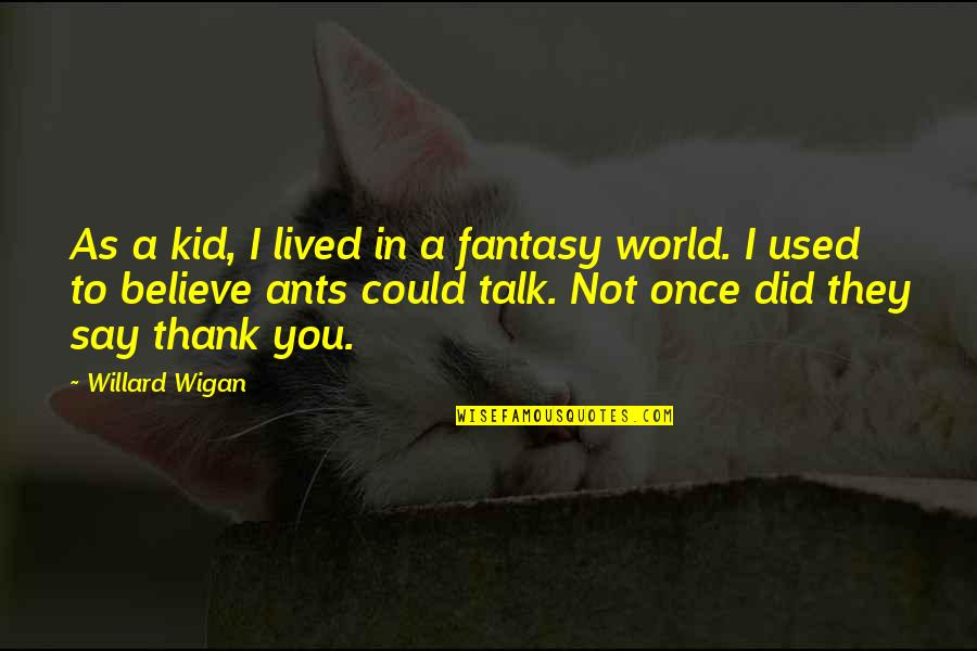 I Used To Believe Quotes By Willard Wigan: As a kid, I lived in a fantasy