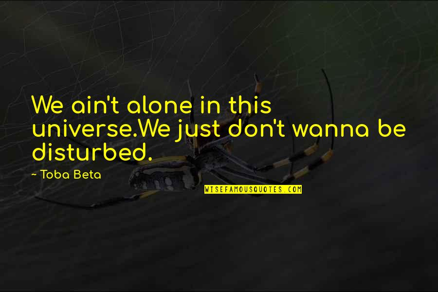 I Wanna Alone Quotes By Toba Beta: We ain't alone in this universe.We just don't