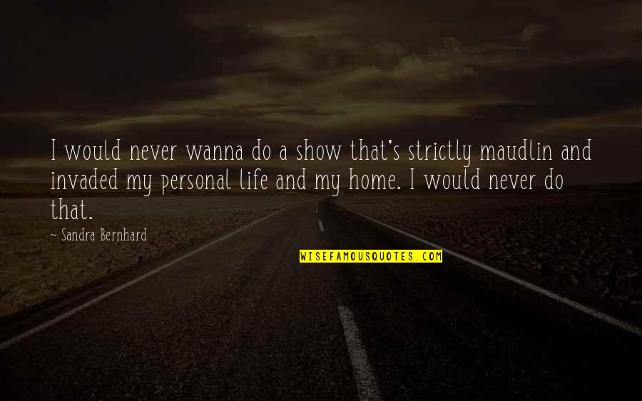 I Wanna Show You Off Quotes By Sandra Bernhard: I would never wanna do a show that's