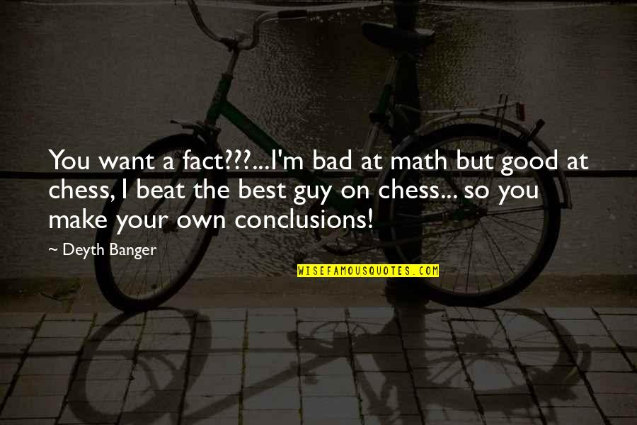 I Want A Good Guy Quotes By Deyth Banger: You want a fact???...I'm bad at math but