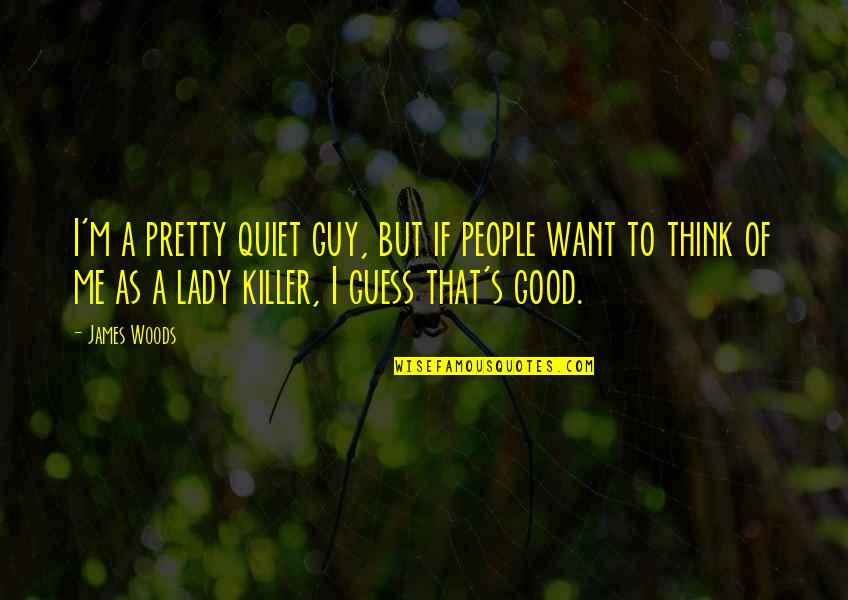 I Want A Good Guy Quotes By James Woods: I'm a pretty quiet guy, but if people