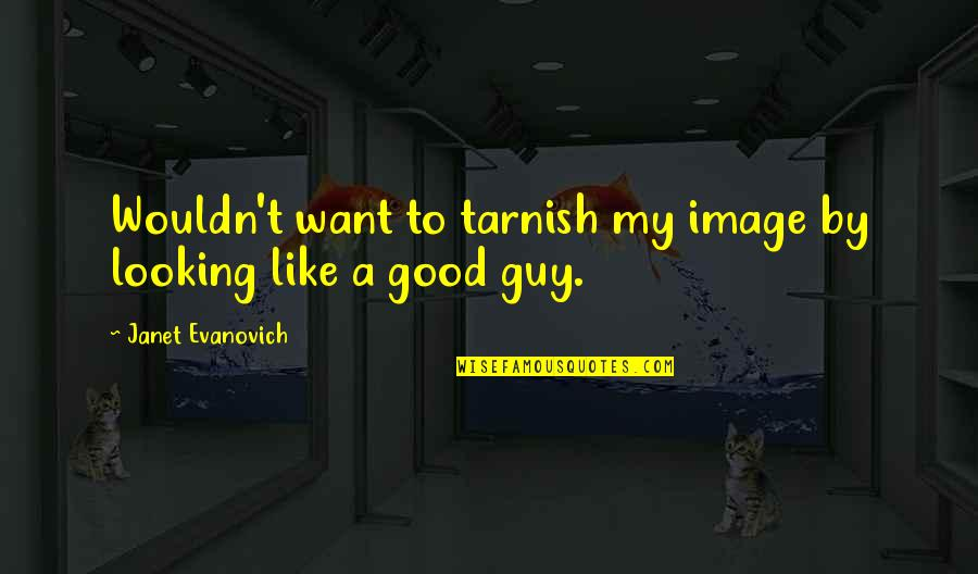 I Want A Good Guy Quotes By Janet Evanovich: Wouldn't want to tarnish my image by looking