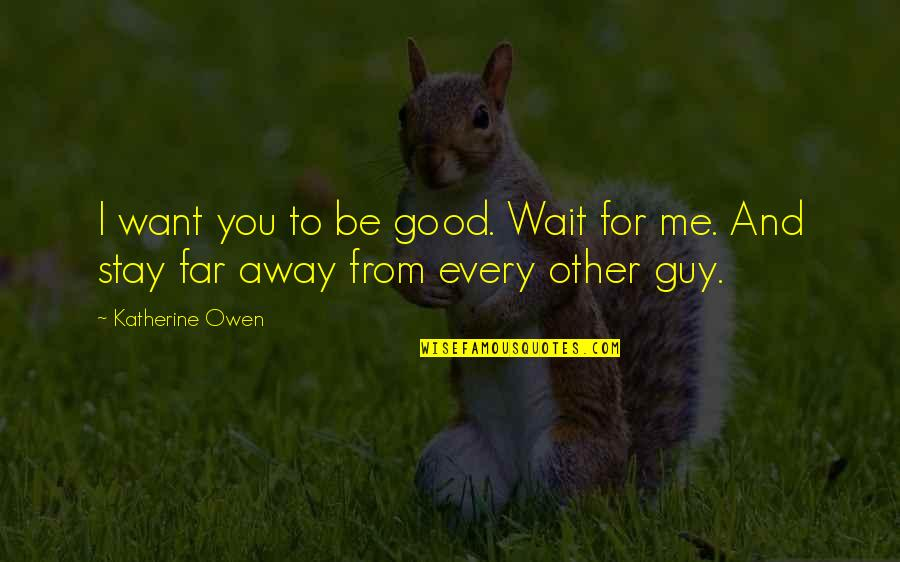 I Want A Good Guy Quotes By Katherine Owen: I want you to be good. Wait for