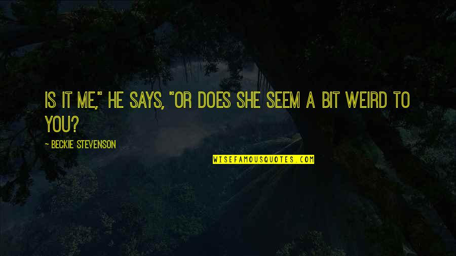 """I Want A Guy Like Quotes By Beckie Stevenson: Is it me,"""" he says, """"or does she"""