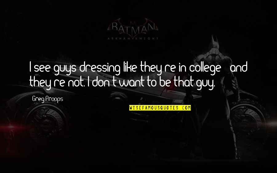 I Want A Guy Like Quotes By Greg Proops: I see guys dressing like they're in college
