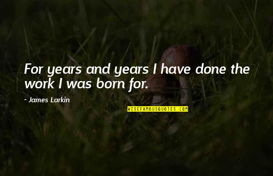 I Want A Guy Like Quotes By James Larkin: For years and years I have done the