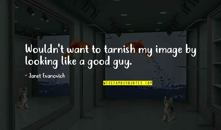 I Want A Guy Like Quotes By Janet Evanovich: Wouldn't want to tarnish my image by looking