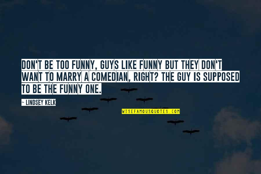 I Want A Guy Like Quotes By Lindsey Kelk: Don't be too funny, guys like funny but