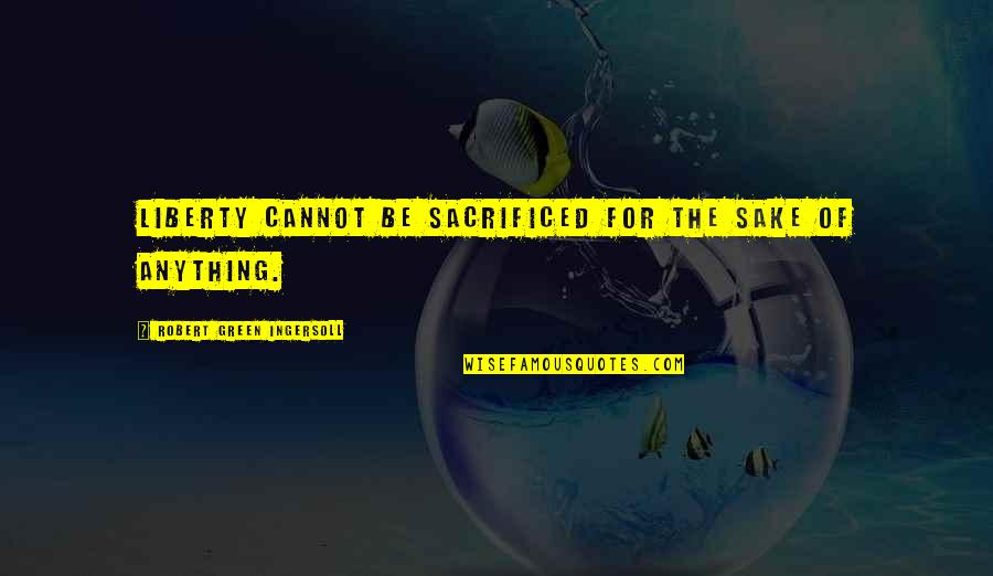 I Want A Guy Like Quotes By Robert Green Ingersoll: Liberty cannot be sacrificed for the sake of
