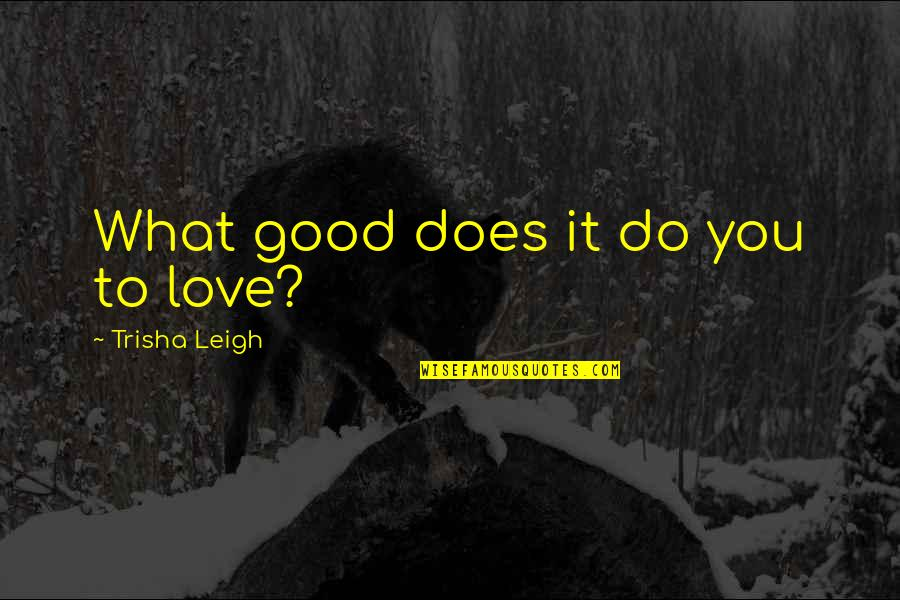 I Want Cute Relationship Quotes By Trisha Leigh: What good does it do you to love?