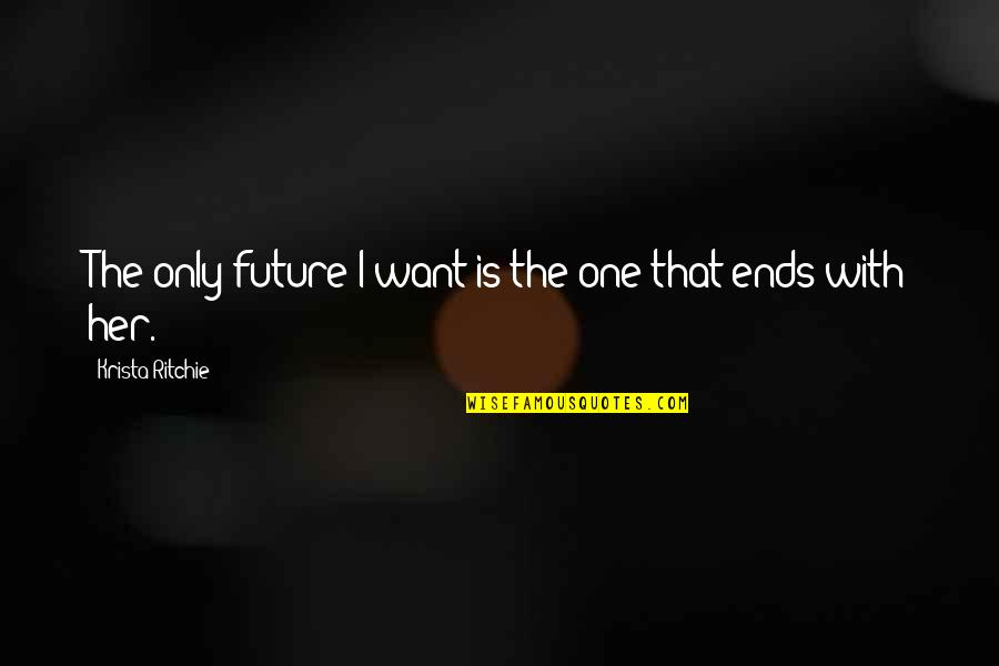 I Want Her Quotes By Krista Ritchie: The only future I want is the one
