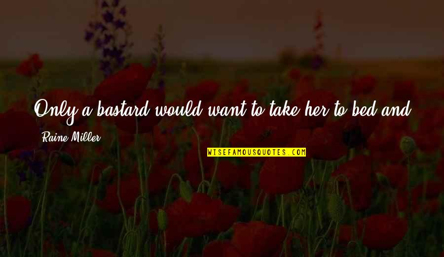 I Want Her Quotes By Raine Miller: Only a bastard would want to take her