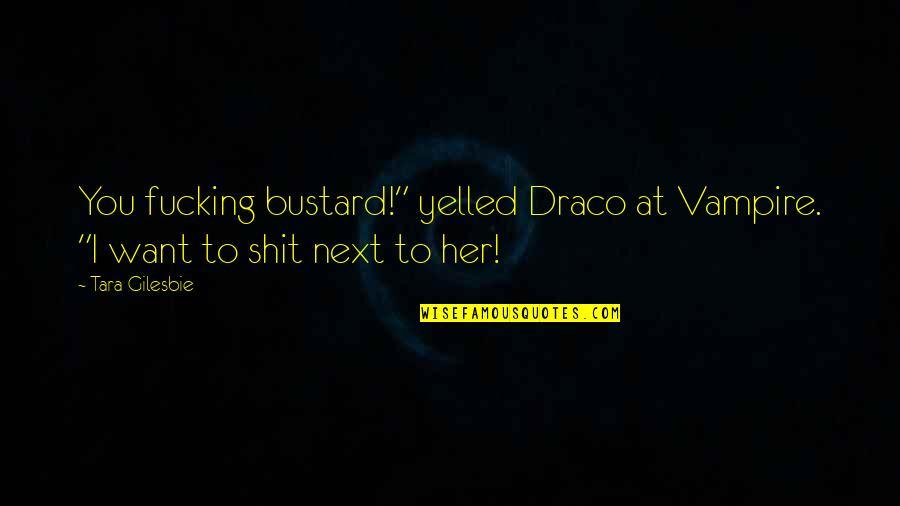 "I Want Her Quotes By Tara Gilesbie: You fucking bustard!"" yelled Draco at Vampire. ""I"