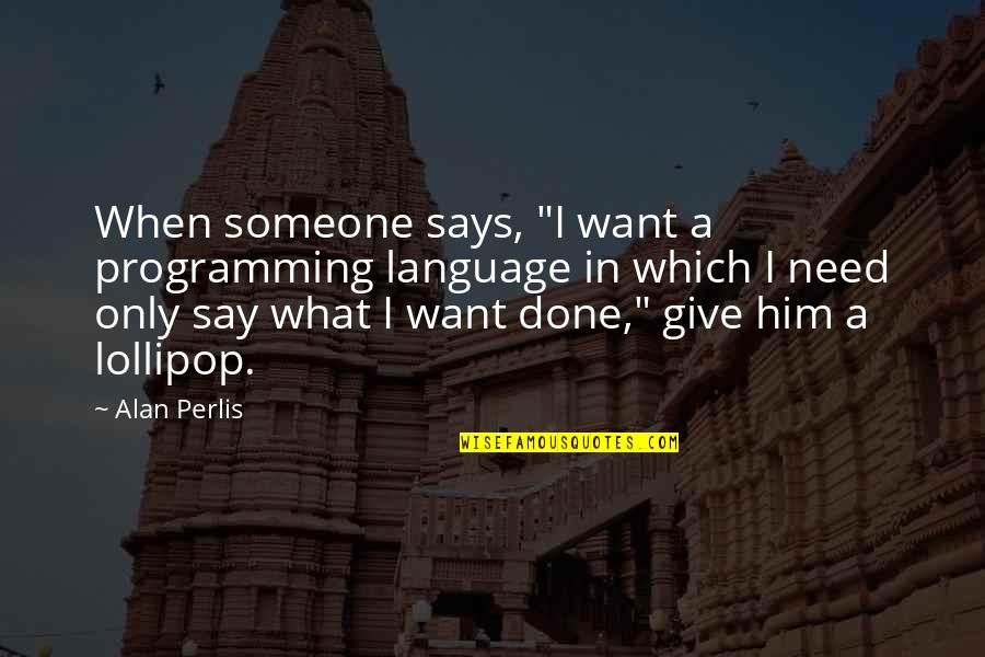 "I Want Only Him Quotes By Alan Perlis: When someone says, ""I want a programming language"