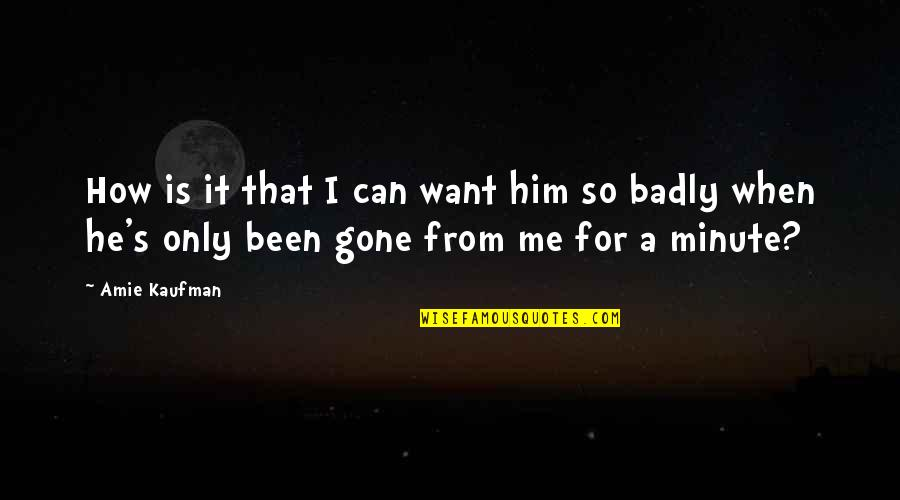I Want Only Him Quotes By Amie Kaufman: How is it that I can want him