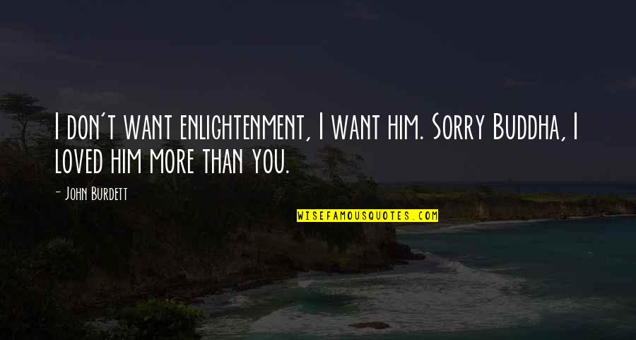 I Want Only Him Quotes By John Burdett: I don't want enlightenment, I want him. Sorry