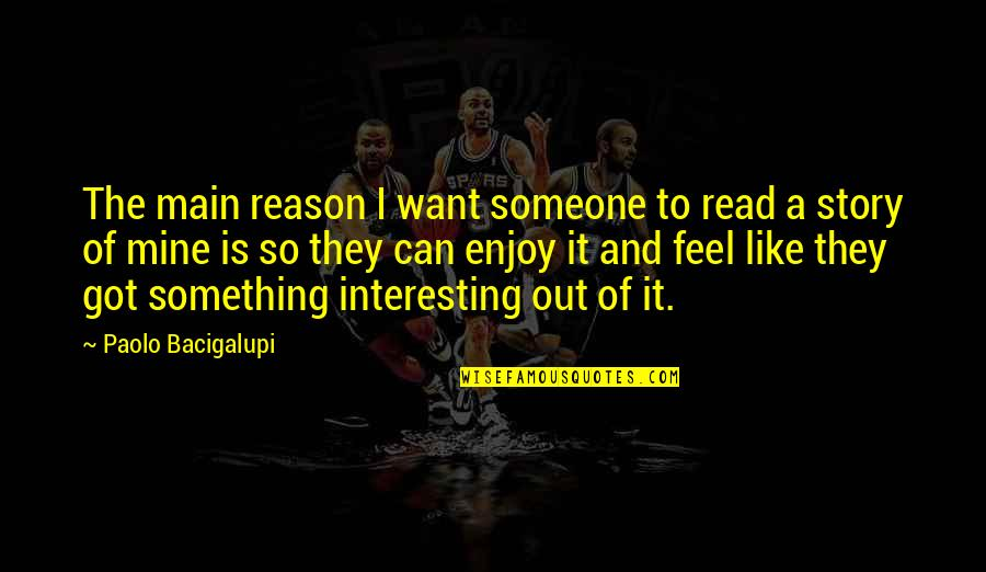 I Want Someone Like You Quotes By Paolo Bacigalupi: The main reason I want someone to read