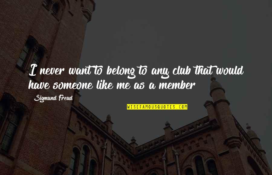 I Want Someone Like You Quotes By Sigmund Freud: I never want to belong to any club