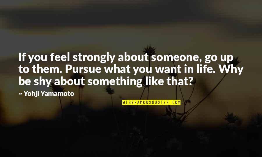 I Want Someone Like You Quotes By Yohji Yamamoto: If you feel strongly about someone, go up