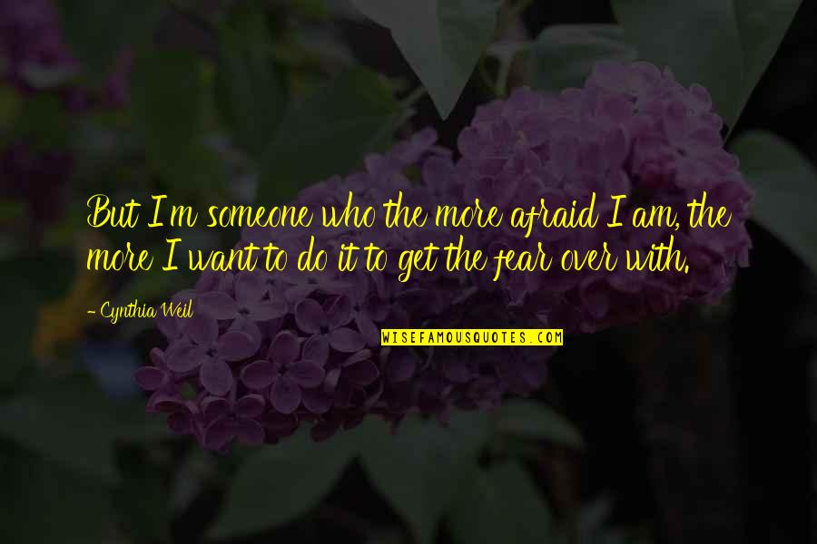 I Want Someone Quotes By Cynthia Weil: But I'm someone who the more afraid I