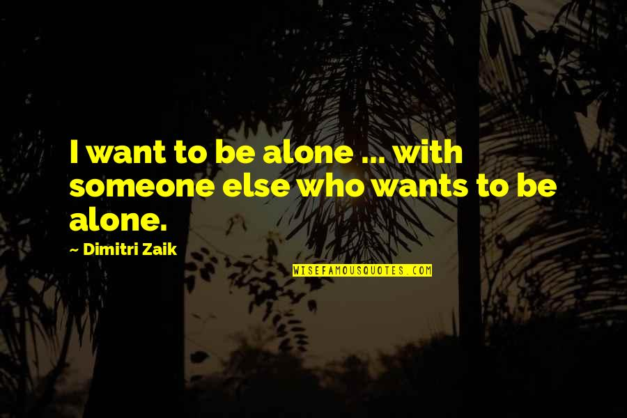 I Want Someone Quotes By Dimitri Zaik: I want to be alone ... with someone