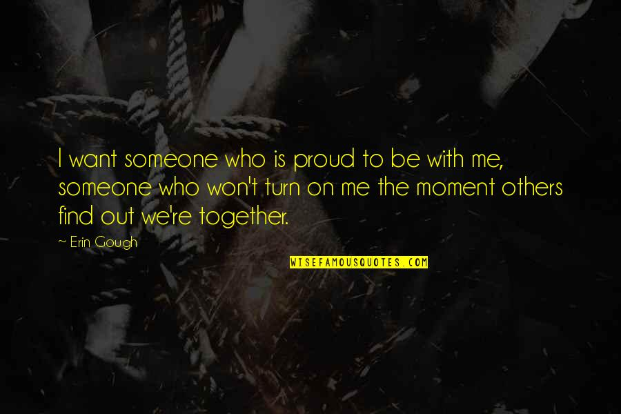 I Want Someone Quotes By Erin Gough: I want someone who is proud to be