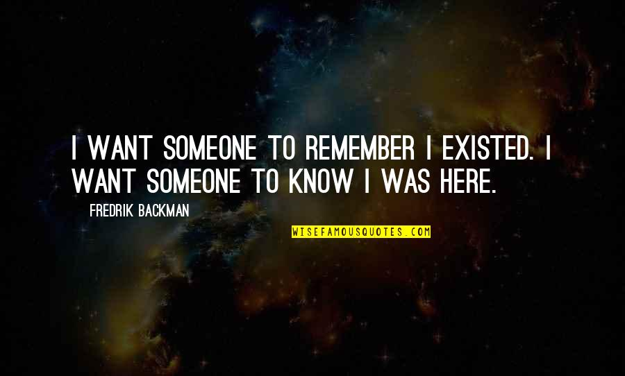 I Want Someone Quotes By Fredrik Backman: I want someone to remember I existed. I