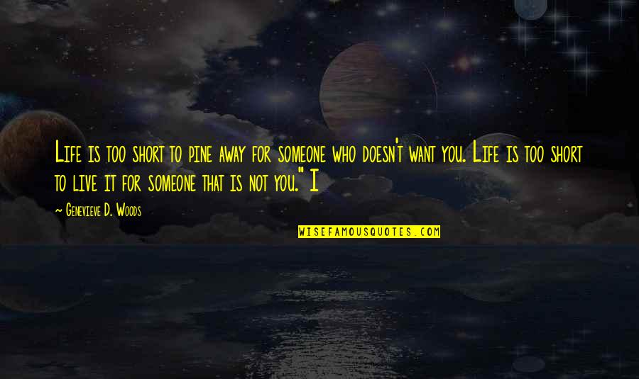 I Want Someone Quotes By Genevieve D. Woods: Life is too short to pine away for