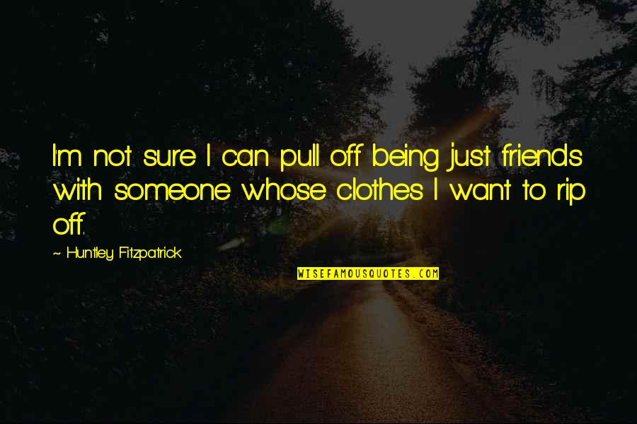 I Want Someone Quotes By Huntley Fitzpatrick: I'm not sure I can pull off being