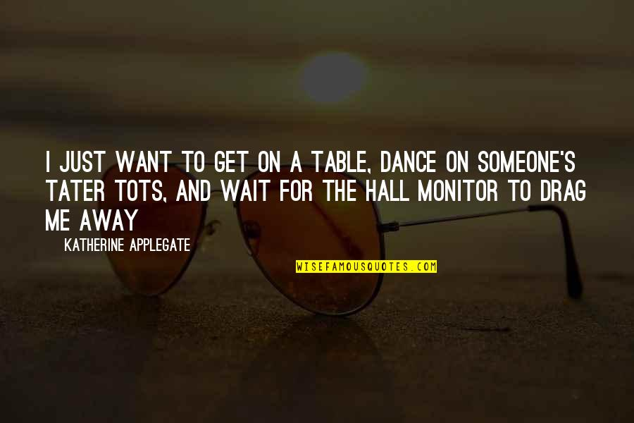 I Want Someone Quotes By Katherine Applegate: I just want to get on a table,