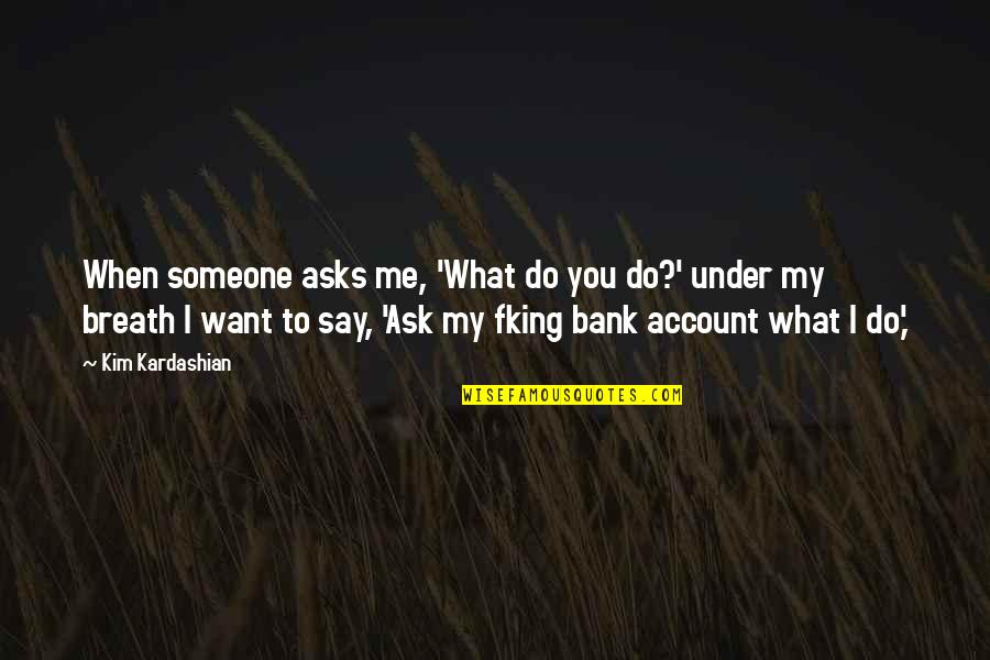 I Want Someone Quotes By Kim Kardashian: When someone asks me, 'What do you do?'